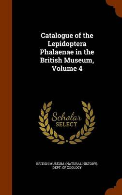 Catalogue of the Lepidoptera Phalaenae in the British Museum, Volume 4 by British Museum (Natural History) Dept