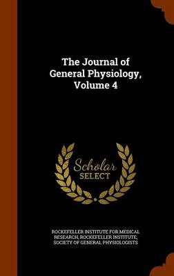 The Journal of General Physiology, Volume 4 by Rockefeller Institute for Medical Resear, Rockefeller Institute, Society of General Physiologists