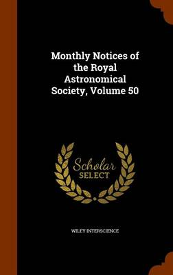Monthly Notices of the Royal Astronomical Society, Volume 50 by Wiley Interscience