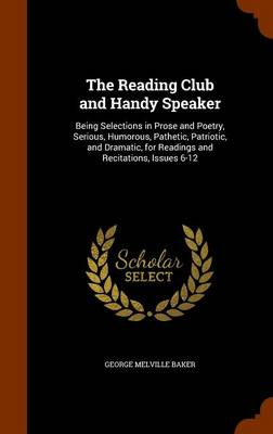 The Reading Club and Handy Speaker Being Selections in Prose and Poetry, Serious, Humorous, Pathetic, Patriotic, and Dramatic, for Readings and Recitations, Issues 6-12 by George Melville Baker