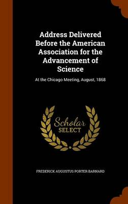 Address Delivered Before the American Association for the Advancement of Science At the Chicago Meeting, August, 1868 by Frederick Augustus Porter Barnard
