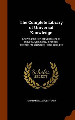The Complete Library of Universal Knowledge Showing the Newest Conditions of Industry, Commerce, Invention, Science, Art, Literature, Philosophy, Etc by Ferdinand Ellsworth Cary