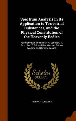 Spectrum Analysis in Its Application to Terrestrial Substances, and the Physical Constitution of the Heavenly Bodies Familiarly Explained by Dr. H. Schellen, Tr. from the 2D Enl. and REV. German Editi by Heinrich Schellen