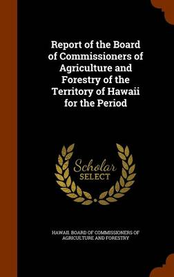 Report of the Board of Commissioners of Agriculture and Forestry of the Territory of Hawaii for the Period by Hawaii Board of Commissioners of Agricu