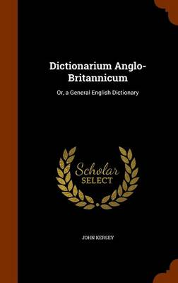 Dictionarium Anglo-Britannicum Or, a General English Dictionary by John Kersey
