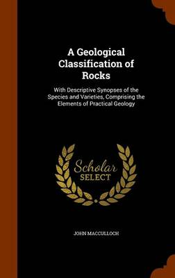 A Geological Classification of Rocks With Descriptive Synopses of the Species and Varieties, Comprising the Elements of Practical Geology by John MacCulloch