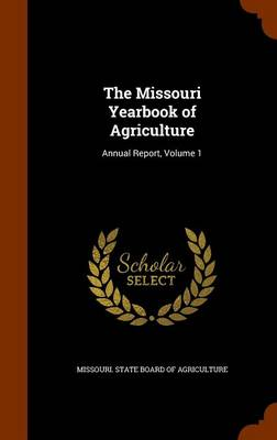 The Missouri Yearbook of Agriculture Annual Report, Volume 1 by Missouri State Board of Agriculture