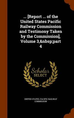 ... [Report ... of the United States Pacific Railway Commission and Testimony Taken by the Commission], Volume 3, Part 4 by United States Pacific Railway Commissio