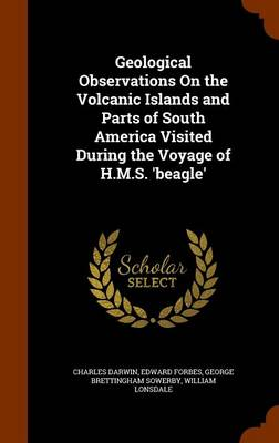 Geological Observations on the Volcanic Islands and Parts of South America Visited During the Voyage of H.M.S. 'Beagle' by Professor Charles (University of Sussex) Darwin, Edward Forbes, George Brettingham Sowerby