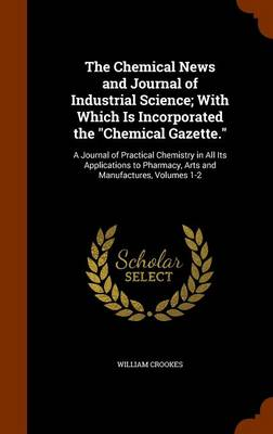 The Chemical News and Journal of Industrial Science; With Which Is Incorporated the Chemical Gazette. A Journal of Practical Chemistry in All Its Applications to Pharmacy, Arts and Manufactures, Volum by William Crookes