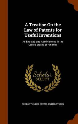 A Treatise on the Law of Patents for Useful Inventions As Enacted and Administered in the United States of America by George Ticknor Curtis, United States