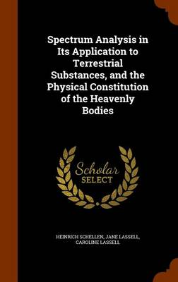 Spectrum Analysis in Its Application to Terrestrial Substances, and the Physical Constitution of the Heavenly Bodies by Heinrich Schellen, Jane Lassell, Caroline Lassell