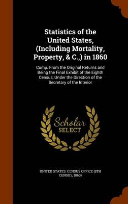 Statistics of the United States, (Including Mortality, Property, & C., ) in 1860 Comp. from the Original Returns and Being the Final Exhibit of the Eighth Census, Under the Direction of the Secretary  by United States Census Office (8th Census