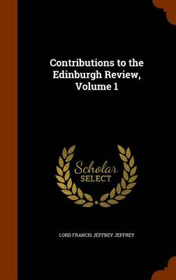 Contributions to the Edinburgh Review, Volume 1 by Lord Francis Jeffrey Jeffrey
