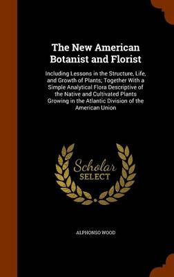 The New American Botanist and Florist Including Lessons in the Structure, Life, and Growth of Plants; Together with a Simple Analytical Flora Descriptive of the Native and Cultivated Plants Growing in by Alphonso Wood