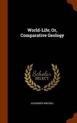 World-Life Or, Comparative Geology by Alexander Winchell