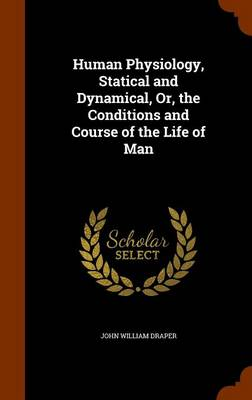 Human Physiology, Statical and Dynamical, Or, the Conditions and Course of the Life of Man by John William Draper
