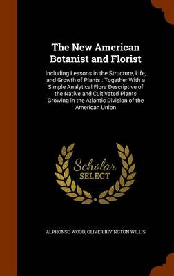 The New American Botanist and Florist Including Lessons in the Structure, Life, and Growth of Plants: Together with a Simple Analytical Flora Descriptive of the Native and Cultivated Plants Growing in by Alphonso Wood, Oliver Rivington Willis