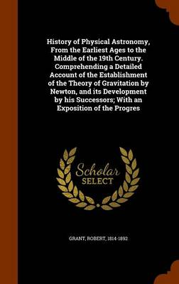 History of Physical Astronomy From the Earliest Ages to the Middle of the 19th Century. Comprehending a Detailed Account of the Establishment of the Theory of Gravitation by Newton, and Its Developmen by Robert (COLUMBIA UNIVERSITY) Grant