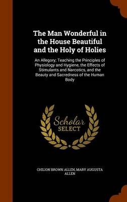 The Man Wonderful in the House Beautiful and the Holy of Holies An Allegory; Teaching the Principles of Physiology and Hygiene, the Effects of Stimulants and Narcotics, and the Beauty and Sacredness o by Chilion Brown Allen, Mary Augusta Allen