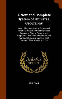 A New and Complete System of Universal Geography Describing Asia, Africa, Europe and America; With Their Subdivisions of Republics, States, Empires, and Kingdoms; The Extent, Boundaries, and Remarkabl by Dr John Payne