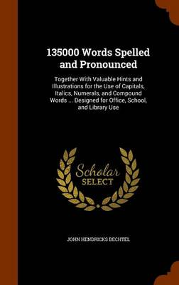 135000 Words Spelled and Pronounced Together with Valuable Hints and Illustrations for the Use of Capitals, Italics, Numerals, and Compound Words ... Designed for Office, School, and Library Use by John Hendricks Bechtel