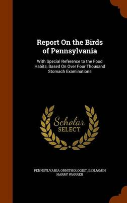 Report on the Birds of Pennsylvania With Special Reference to the Food Habits, Based on Over Four Thousand Stomach Examinations by Pennsylvania Ornithologist, Benjamin Harry Warren
