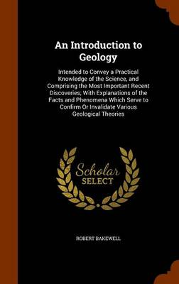 An Introduction to Geology Intended to Convey a Practical Knowledge of the Science, and Comprising the Most Important Recent Discoveries; With Explanations of the Facts and Phenomena Which Serve to Co by Robert Bakewell