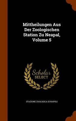 Mittheilungen Aus Der Zoologischen Station Zu Neapal, Volume 5 by Stazione Zoologica Di Napoli