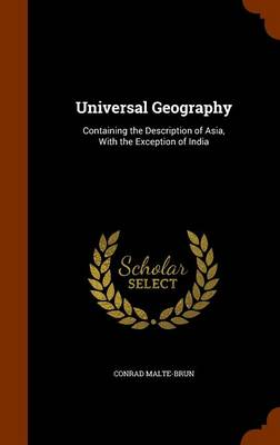 Universal Geography Containing the Description of Asia, with the Exception of India by Conrad Malte-Brun