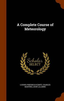 A Complete Course of Meteorology by Ludwig Friedrich Kamtz, Charles Martins, Leon Lalanne