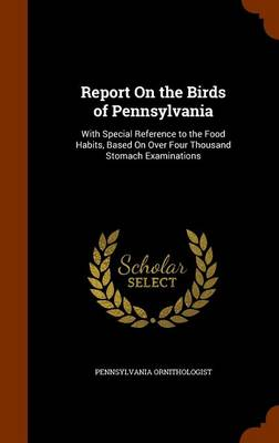 Report on the Birds of Pennsylvania With Special Reference to the Food Habits, Based on Over Four Thousand Stomach Examinations by Pennsylvania Ornithologist