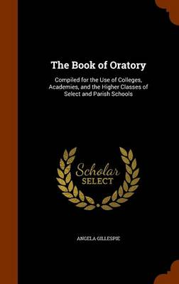 The Book of Oratory Compiled for the Use of Colleges, Academies, and the Higher Classes of Select and Parish Schools by Angela Gillespie