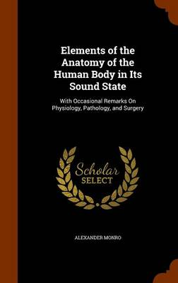 Elements of the Anatomy of the Human Body in Its Sound State With Occasional Remarks on Physiology, Pathology, and Surgery by Alexander Monro