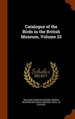 Catalogue of the Birds in the British Museum, Volume 22 by Richard Bowdler Sharpe