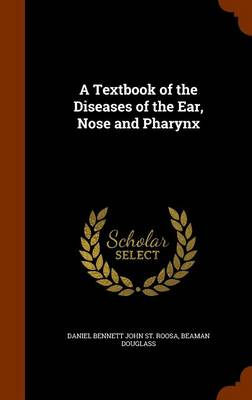 A Textbook of the Diseases of the Ear, Nose and Pharynx by Daniel Bennett John St Roosa, Beaman Douglass