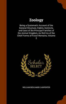 Zoology Being a Systematic Account of the General Structure, Habits, Instincts, and Uses of the Principal Families of the Animal Kingdom, as Well as of the Chief Forms of Fossil Remains, Volume 2 by William Benjamin Carpenter