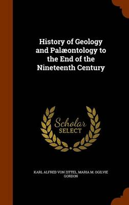 History of Geology and Palaeontology to the End of the Nineteenth Century by Karl Alfred Von Zittel, Maria M Ogilvie Gordon