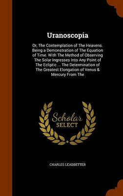 Uranoscopia Or, the Contemplation of the Heavens. Being a Demonstration of the Equation of Time. with the Method of Observing the Solar Ingresses Into Any Point of the Ecliptic ... the Determination o by Charles Leadbetter