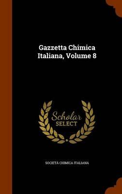 Gazzetta Chimica Italiana, Volume 8 by Societa Chimica Italiana