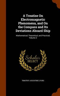 A Treatise on Electromagnetic Phenomena, and on the Compass and Its Deviations Aboard Ship Mathematical, Theoretical, and Practical, Volume 2 by Timothy Augustine Lyons