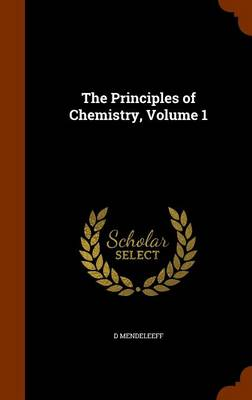The Principles of Chemistry, Volume 1 by D Mendeleeff
