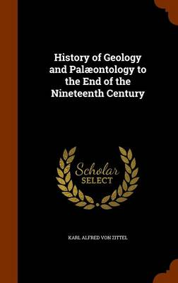 History of Geology and Palaeontology to the End of the Nineteenth Century by Karl Alfred Von Zittel