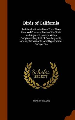 Birds of California An Introduction to More Than Three Hundred Common Birds of the State and Adjacent Islands, with a Supplementary List of Rare Migrants, Accidental Visitants, and Hypothetical Subspi by Irene Wheelock