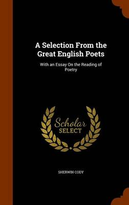 A Selection from the Great English Poets With an Essay on the Reading of Poetry by Sherwin Cody