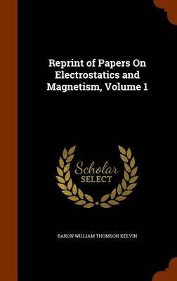 Reprint of Papers on Electrostatics and Magnetism, Volume 1 by Baron William Thomson Kelvin