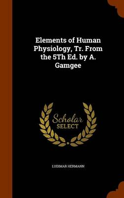 Elements of Human Physiology, Tr. from the 5th Ed. by A. Gamgee by Ludimar Hermann