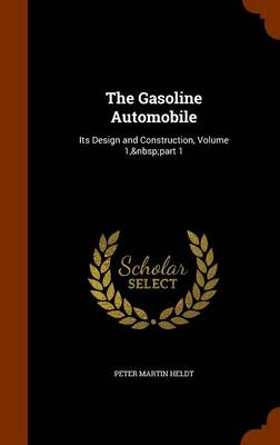 The Gasoline Automobile Its Design and Construction, Volume 1, Part 1 by Peter Martin Heldt