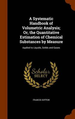 A Systematic Handbook of Volumetric Analysis; Or, the Quantitative Estimation of Chemical Substances by Measure Applied to Liquids, Solids and Gases by Francis Sutton