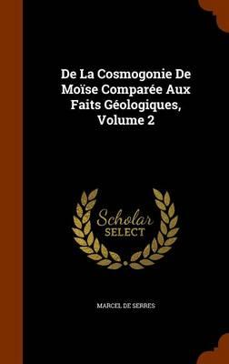 de La Cosmogonie de Moise Comparee Aux Faits Geologiques, Volume 2 by Marcel De Serres